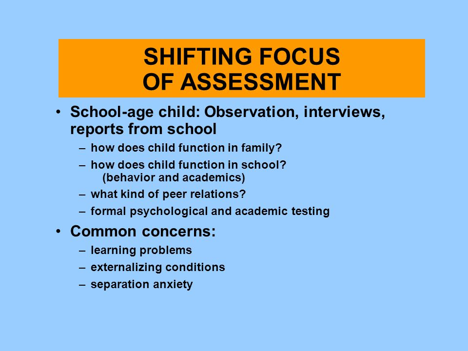 Shifting Focus of Assessment School-age child: Observation, interviews, reports from school –how does child function in family? –how does child functi
