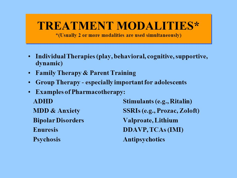 TREATMENT MODALITIES* *(Usually 2 or more modalities are used simultaneously) Individual Therapies (play, behavioral, cognitive, supportive, dynamic)