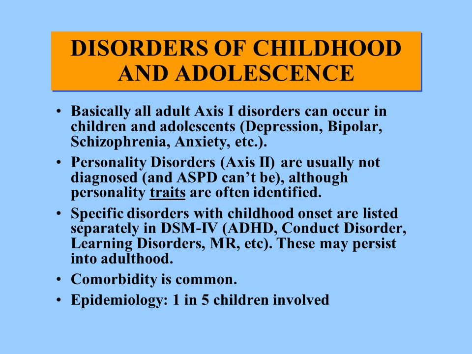 DISORDERS OF CHILDHOOD AND ADOLESCENCE Basically all adult Axis I disorders can occur in children and adolescents (Depression, Bipolar, Schizophrenia,
