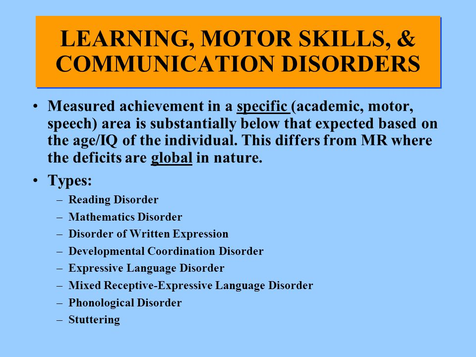 LEARNING, MOTOR SKILLS, & COMMUNICATION DISORDERS Measured achievement in a specific (academic, motor, speech) area is substantially below that expect