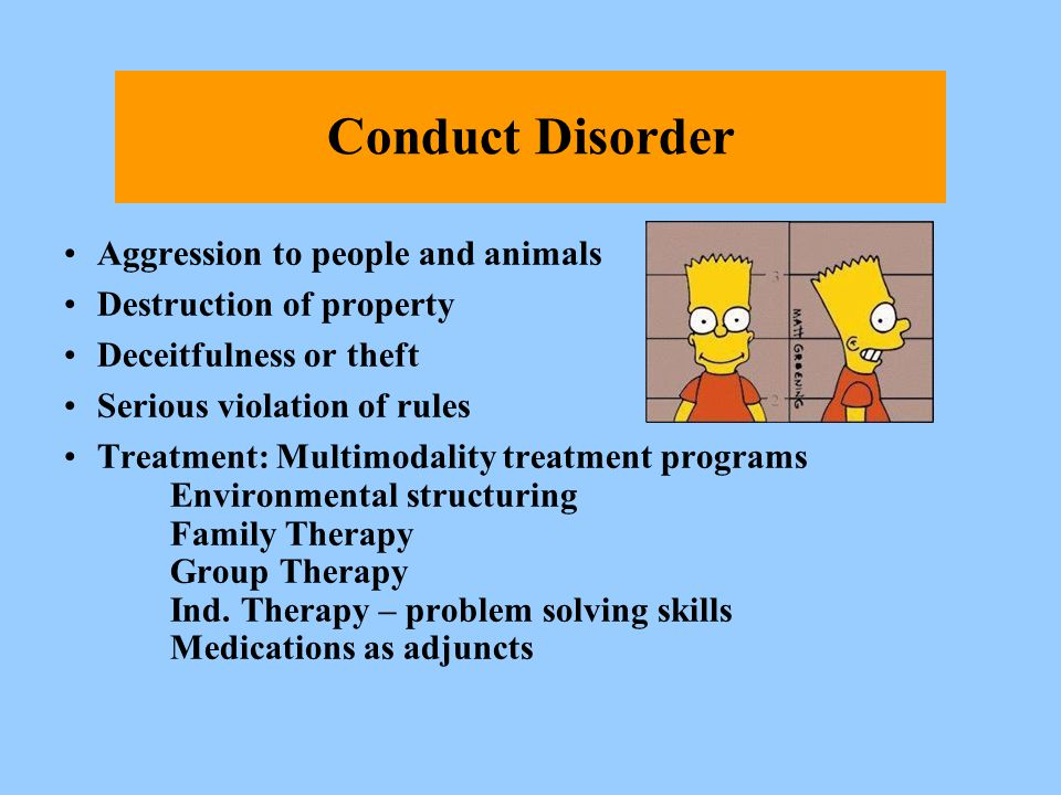 Conduct Disorder Aggression to people and animals Destruction of property Deceitfulness or theft Serious violation of rules Treatment:Multimodality tr