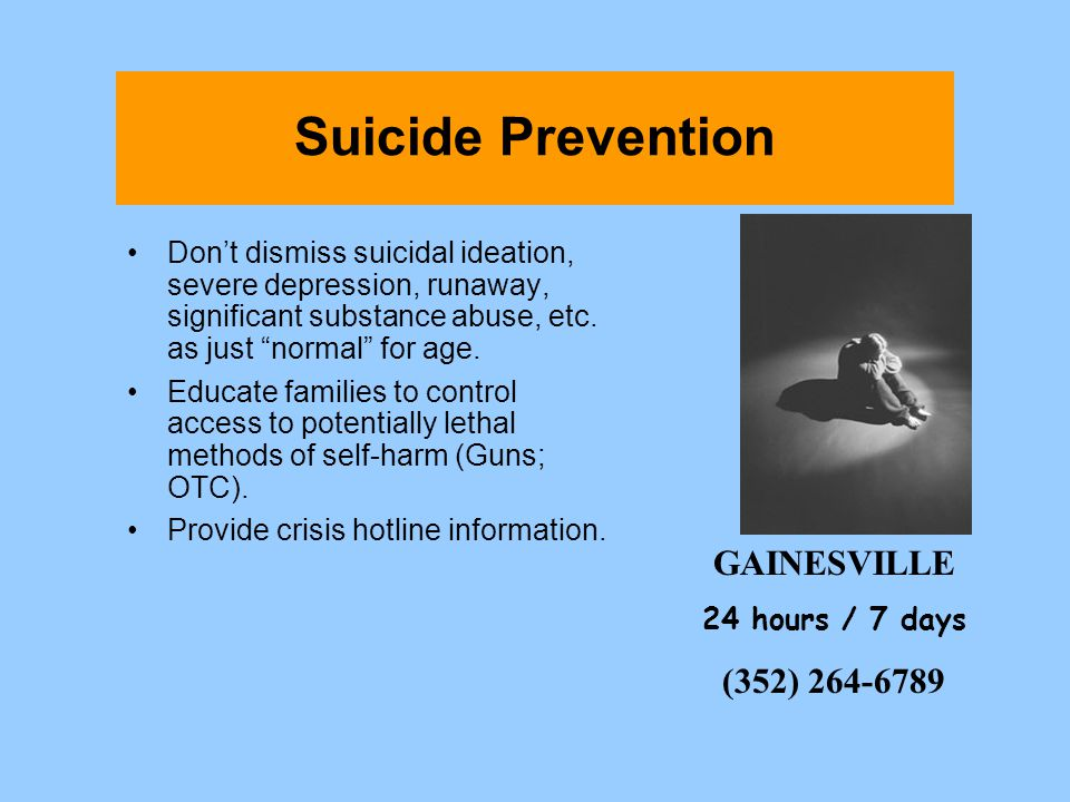 Suicide Prevention Dont dismiss suicidal ideation, severe depression, runaway, significant substance abuse, etc. as just normal for age. Educate famil