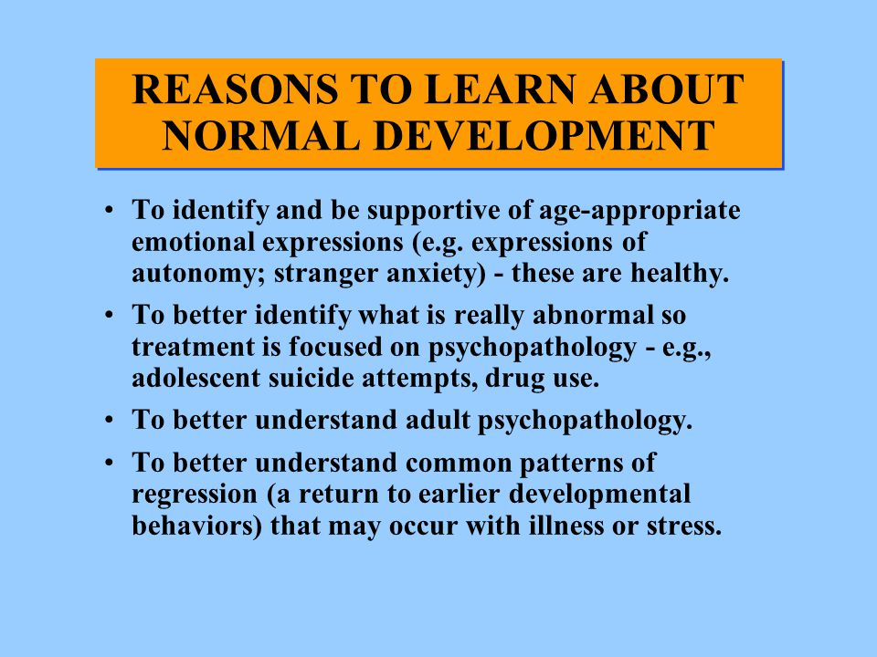 REASONS TO LEARN ABOUT NORMAL DEVELOPMENT To identify and be supportive of age-appropriate emotional expressions (e.g. expressions of autonomy; strang