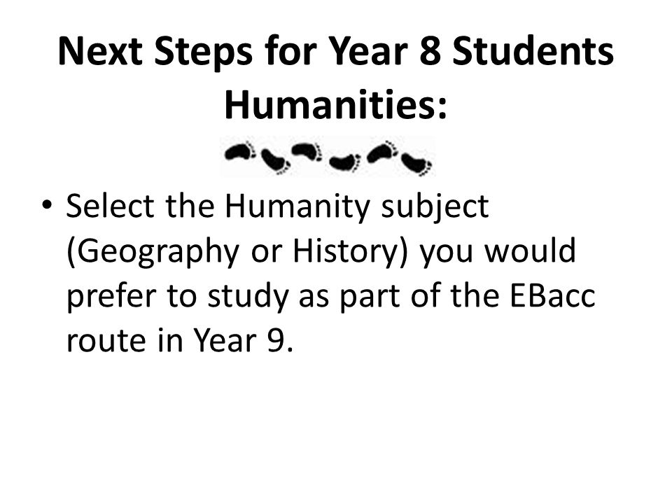 Next Steps for Year 8 Students Humanities: Select the Humanity subject (Geography or History) you would prefer to study as part of the EBacc route in Year 9.