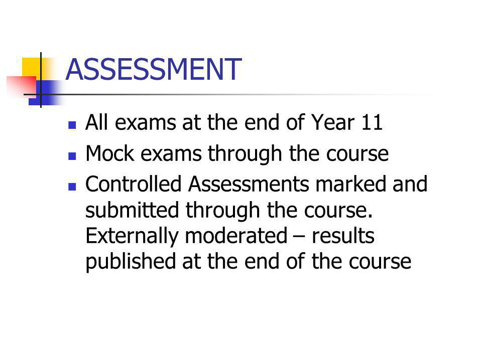 ASSESSMENT All exams at the end of Year 11 Mock exams through the course Controlled Assessments marked and submitted through the course. Externally mo