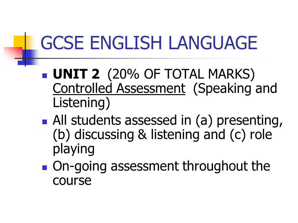 GCSE ENGLISH LANGUAGE UNIT 2 (20% OF TOTAL MARKS) Controlled Assessment (Speaking and Listening) All students assessed in (a) presenting, (b) discussi