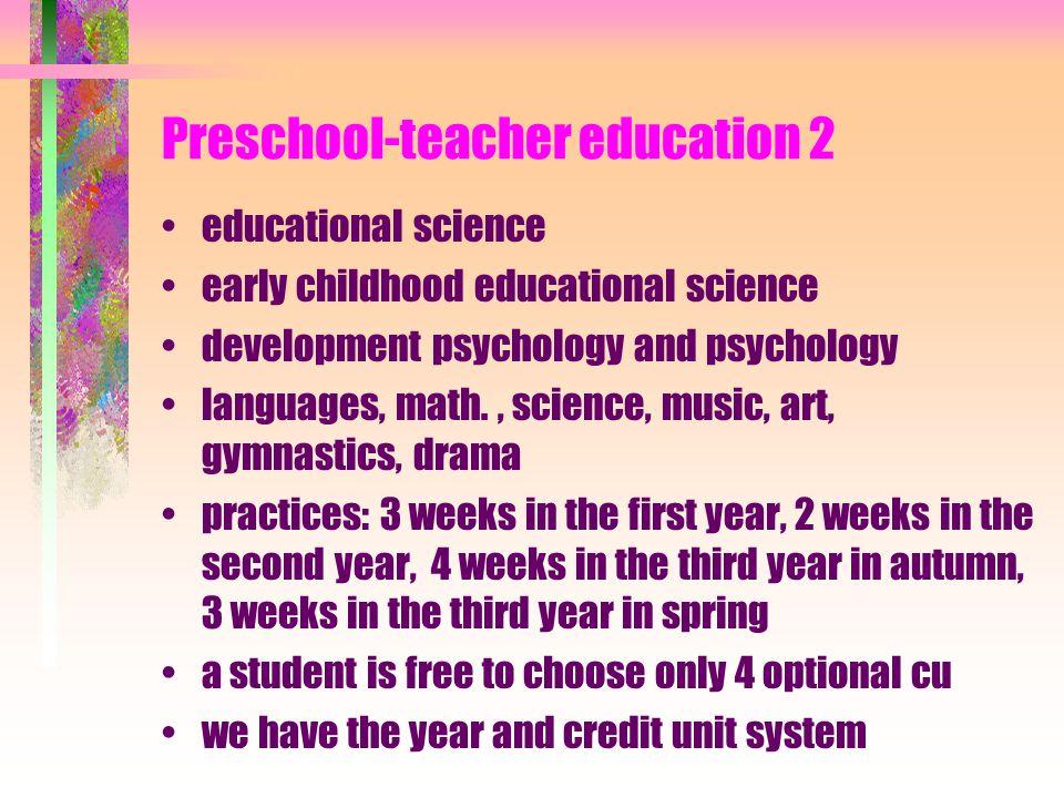 Preschool-teacher education 1 kindergarten teachers are trained at certain universities teacher training departments it lasts 3 years it is characteri