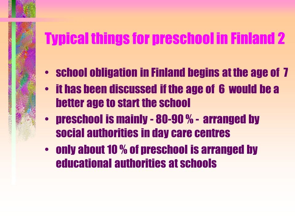Typical things for preschool in Finland 1 preschool lies between social and educational spheres earlier preschool meant ages: 0-6 or 3-6 or only 6 now