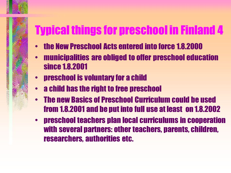 Typical things for preschool in Finland 3 the average age group is 65 000 children in 1997: 35 000 6 year-olds were in day care centre preschool group