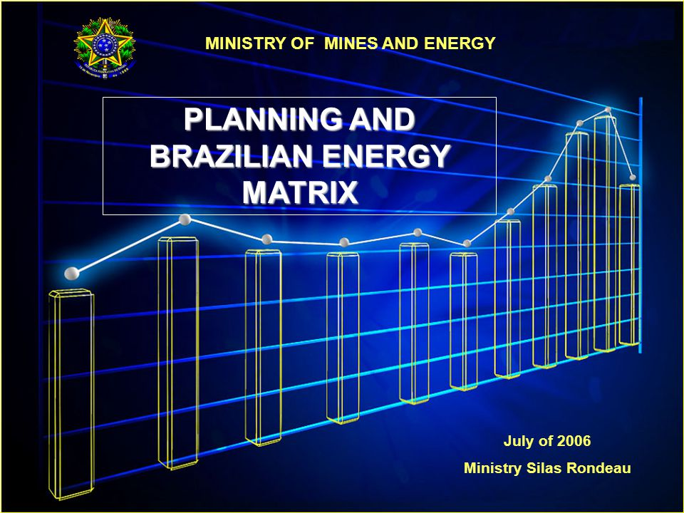 MINISTRY OF MINES AND ENERGY PLANNING AND BRAZILIAN ENERGY MATRIX July of 2006 Ministry Silas Rondeau
