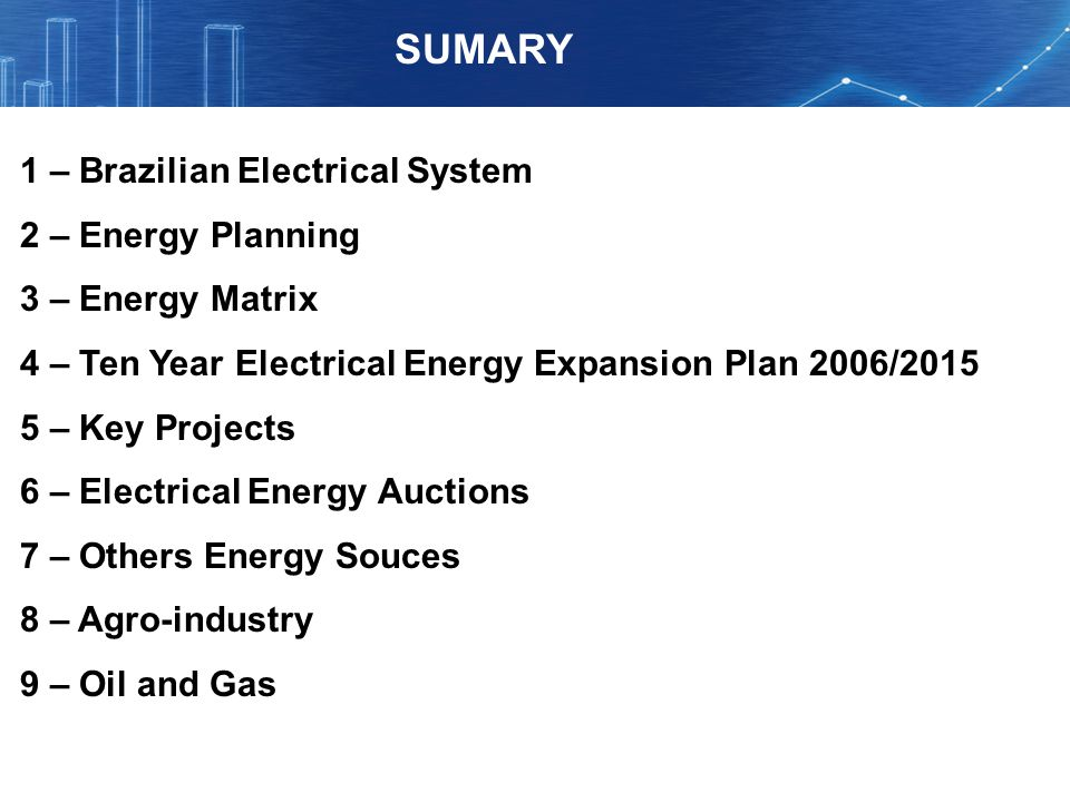 SUMARY 1 – Brazilian Electrical System 2 – Energy Planning 3 – Energy Matrix 4 – Ten Year Electrical Energy Expansion Plan 2006/2015 5 – Key Projects