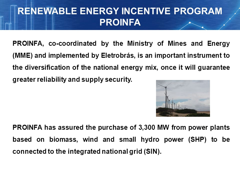 PROINFA, co-coordinated by the Ministry of Mines and Energy (MME) and implemented by Eletrobrás, is an important instrument to the diversification of