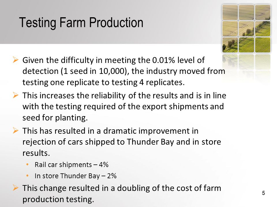 Testing Farm Production Given the difficulty in meeting the 0.01% level of detection (1 seed in 10,000), the industry moved from testing one replicate