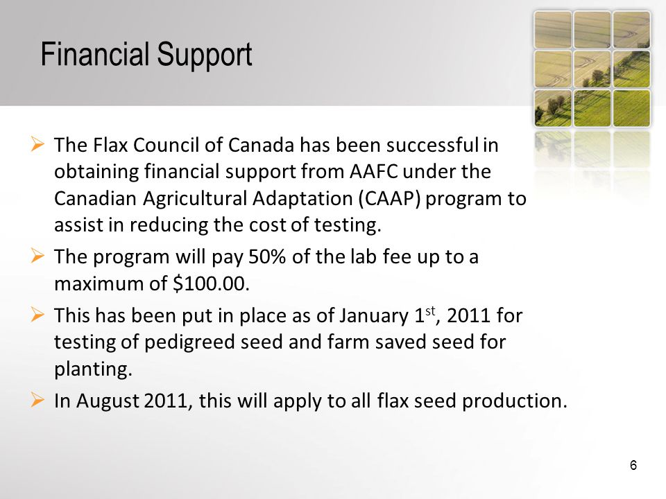 Financial Support The Flax Council of Canada has been successful in obtaining financial support from AAFC under the Canadian Agricultural Adaptation (