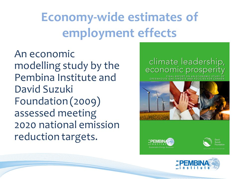 Economy-wide estimates of employment effects An economic modelling study by the Pembina Institute and David Suzuki Foundation (2009) assessed meeting 2020 national emission reduction targets.