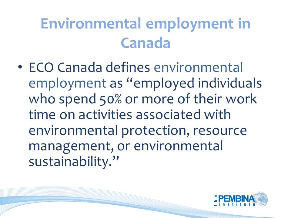 Environmental employment in Canada ECO Canada defines environmental employment as employed individuals who spend 50% or more of their work time on activities associated with environmental protection, resource management, or environmental sustainability.