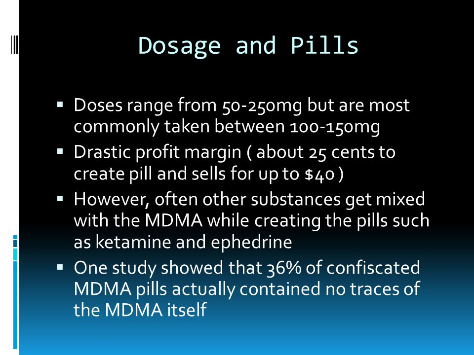 Dosage and Pills Doses range from 50-250mg but are most commonly taken between 100-150mg Drastic profit margin ( about 25 cents to create pill and sells for up to $40 ) However, often other substances get mixed with the MDMA while creating the pills such as ketamine and ephedrine One study showed that 36% of confiscated MDMA pills actually contained no traces of the MDMA itself