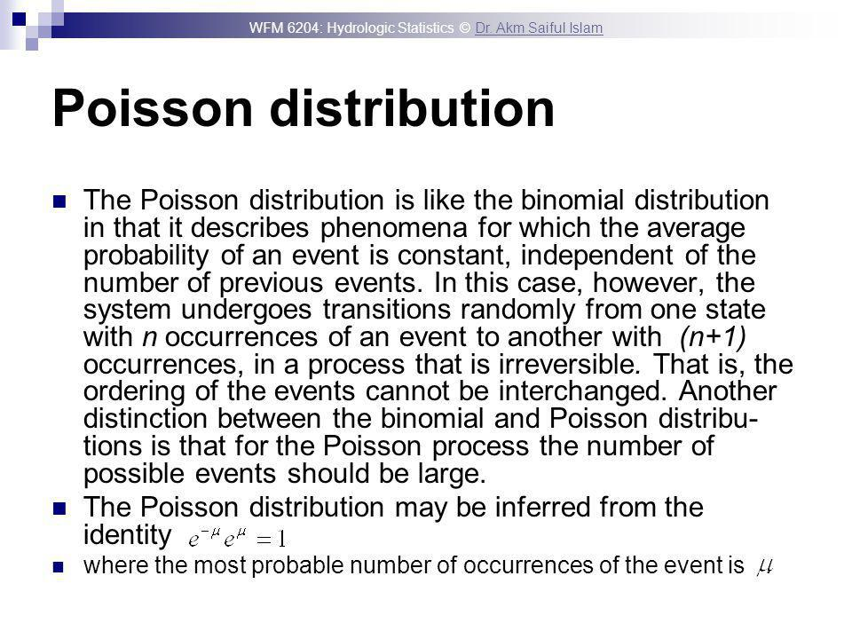 WFM 6204: Hydrologic Statistics © Dr. Akm Saiful IslamDr. Akm Saiful Islam Poisson distribution The Poisson distribution is like the binomial distribu