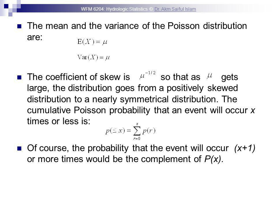 WFM 6204: Hydrologic Statistics © Dr. Akm Saiful IslamDr. Akm Saiful Islam The mean and the variance of the Poisson distribution are: The coefficient
