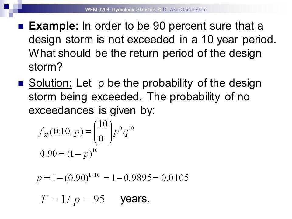 WFM 6204: Hydrologic Statistics © Dr. Akm Saiful IslamDr. Akm Saiful Islam Example: In order to be 90 percent sure that a design storm is not exceeded