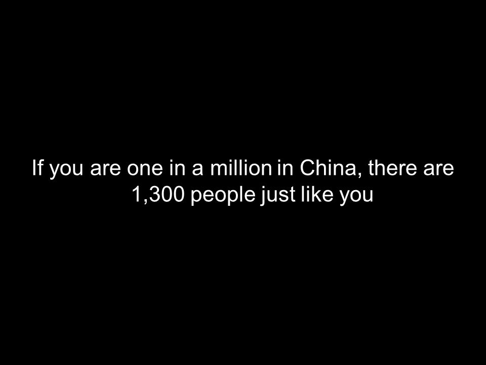 If you are one in a million in China, there are 1,300 people just like you
