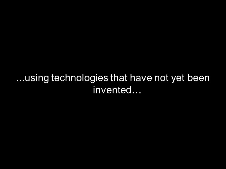 ...using technologies that have not yet been invented…