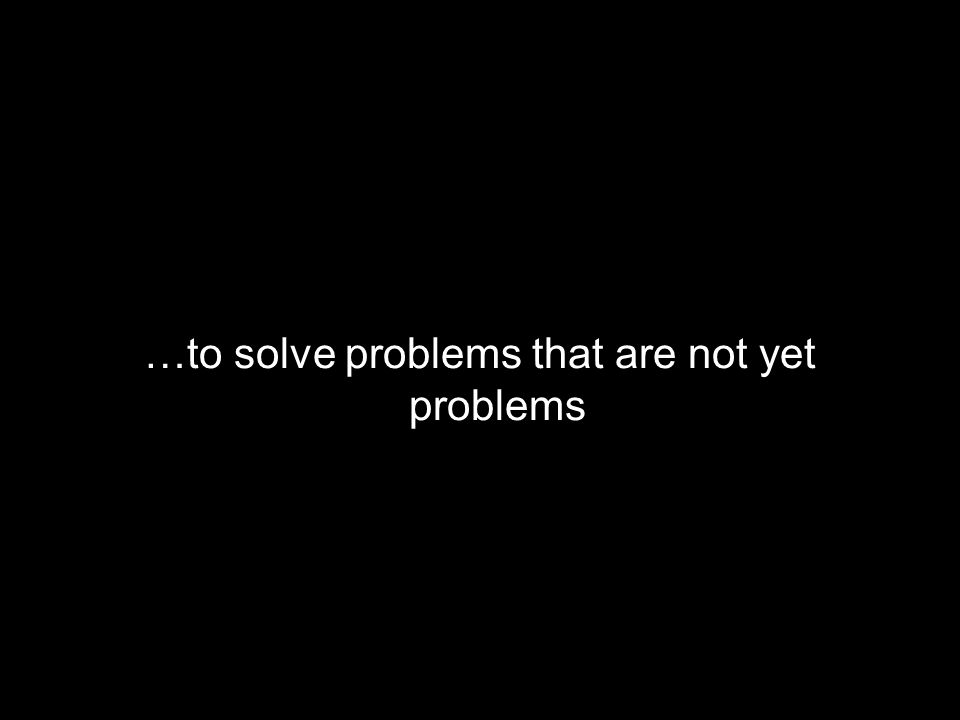 …to solve problems that are not yet problems