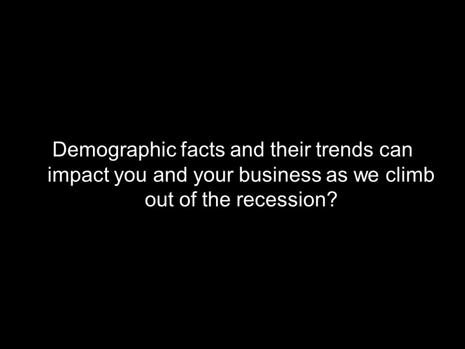 Demographic facts and their trends can impact you and your business as we climb out of the recession?