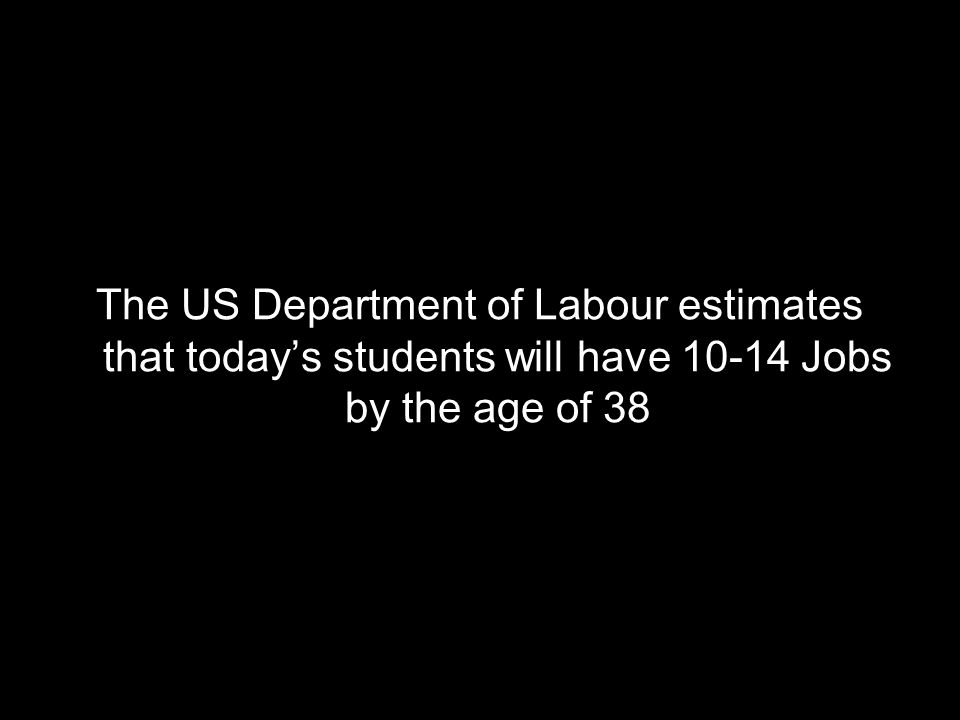 The US Department of Labour estimates that todays students will have 10-14 Jobs by the age of 38
