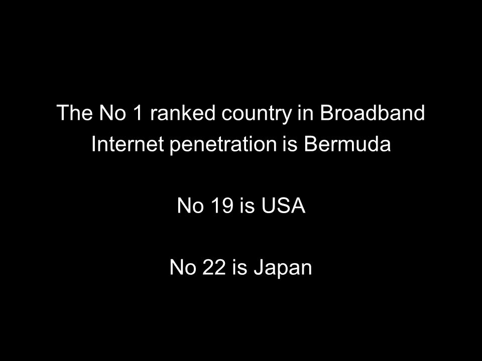 The No 1 ranked country in Broadband Internet penetration is Bermuda No 19 is USA No 22 is Japan