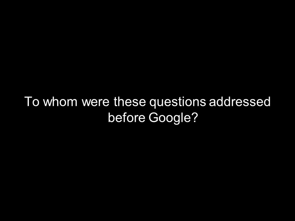 To whom were these questions addressed before Google?