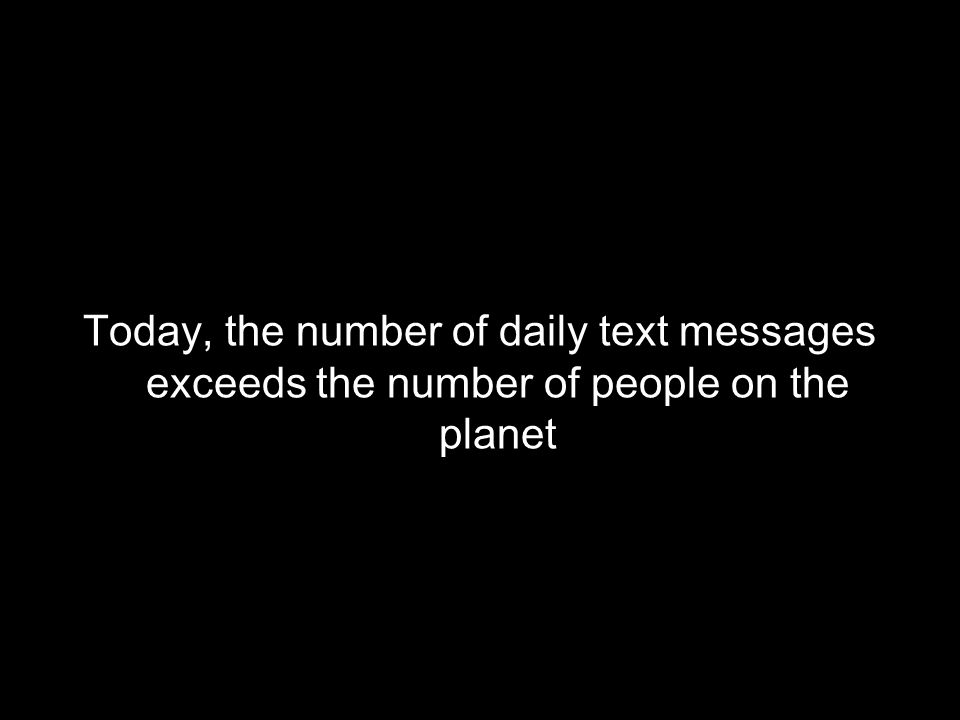Today, the number of daily text messages exceeds the number of people on the planet