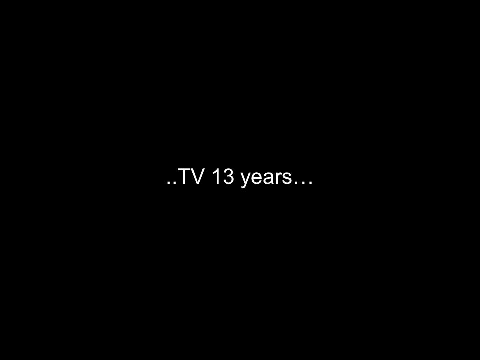..TV 13 years…