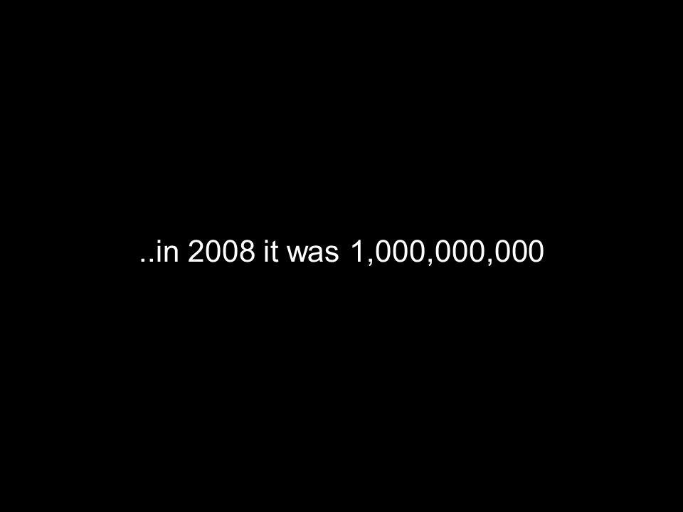 ..in 2008 it was 1,000,000,000
