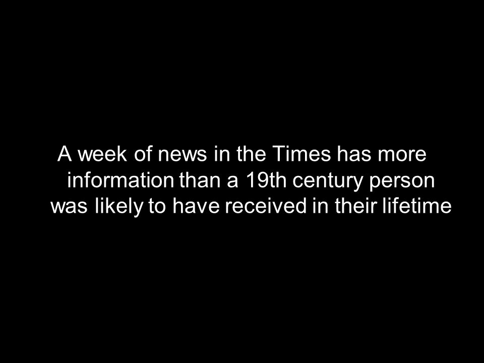 A week of news in the Times has more information than a 19th century person was likely to have received in their lifetime