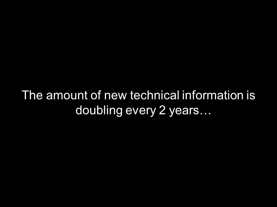 The amount of new technical information is doubling every 2 years…