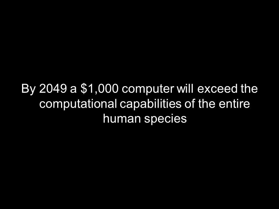 By 2049 a $1,000 computer will exceed the computational capabilities of the entire human species