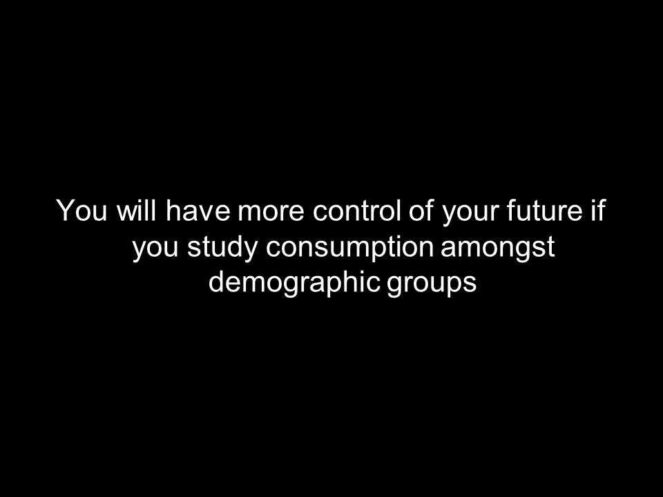 You will have more control of your future if you study consumption amongst demographic groups