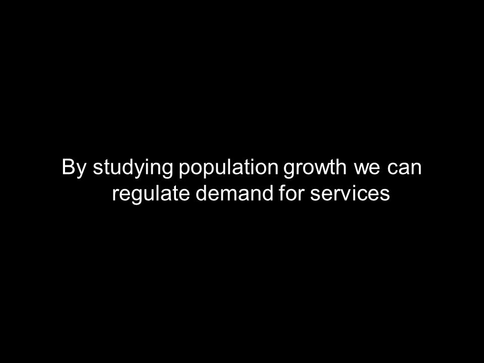 By studying population growth we can regulate demand for services