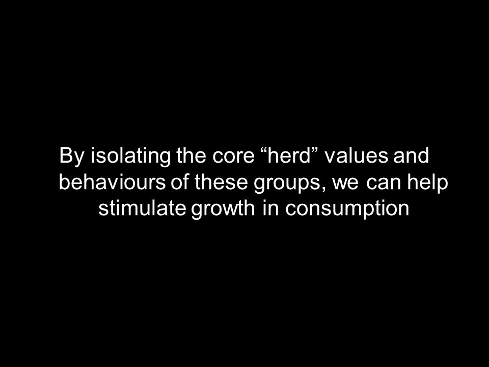 By isolating the core herd values and behaviours of these groups, we can help stimulate growth in consumption