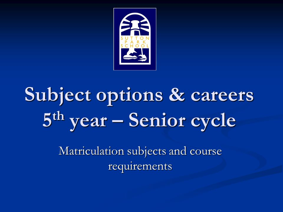 Subject options & careers 5 th year – Senior cycle Matriculation subjects and course requirements