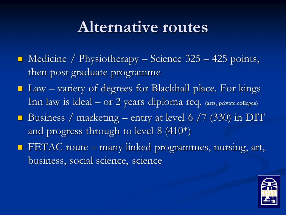 Alternative routes Medicine / Physiotherapy – Science 325 – 425 points, then post graduate programme Medicine / Physiotherapy – Science 325 – 425 points, then post graduate programme Law – variety of degrees for Blackhall place.