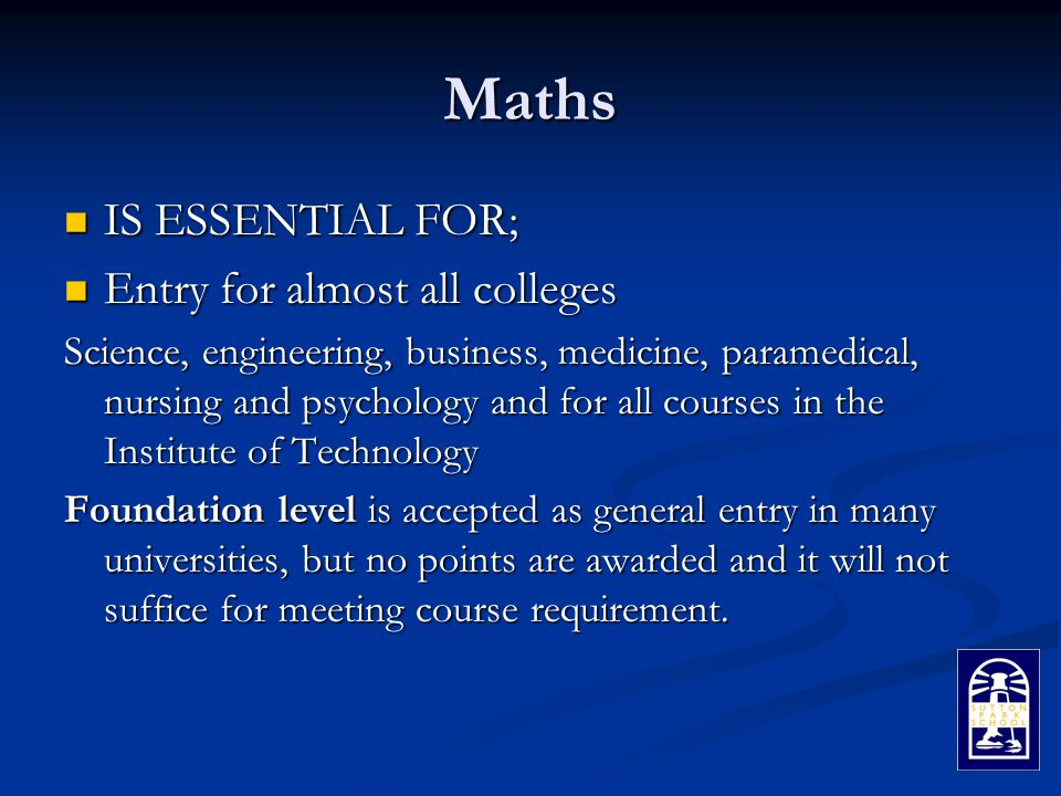 Maths IS ESSENTIAL FOR; IS ESSENTIAL FOR; Entry for almost all colleges Entry for almost all colleges Science, engineering, business, medicine, paramedical, nursing and psychology and for all courses in the Institute of Technology Foundation level is accepted as general entry in many universities, but no points are awarded and it will not suffice for meeting course requirement.