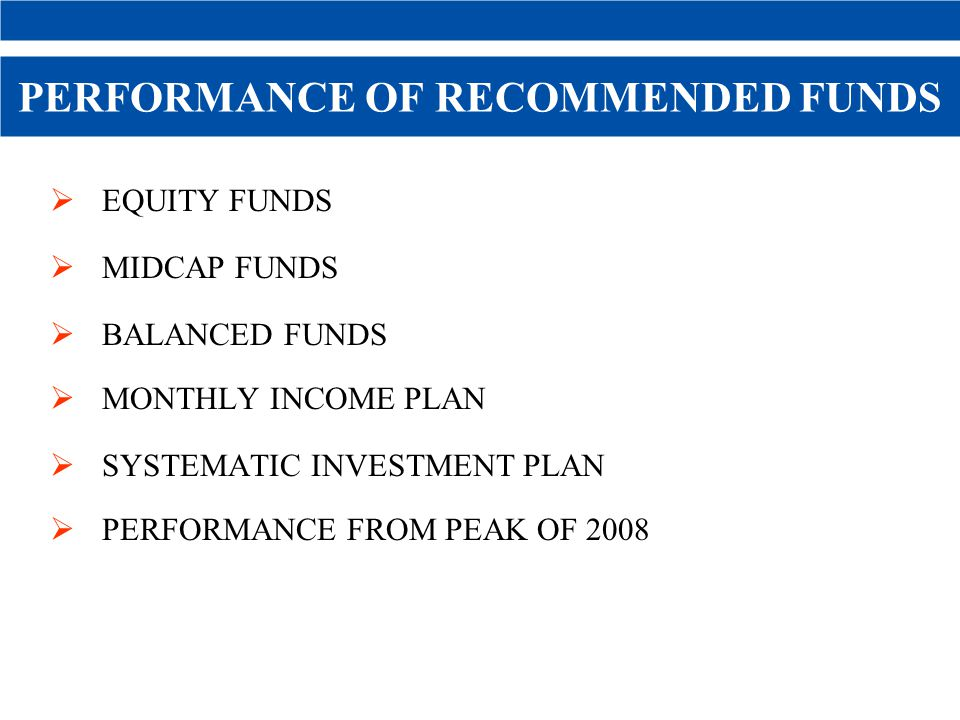 PERFORMANCE OF RECOMMENDED FUNDS EQUITY FUNDS MIDCAP FUNDS BALANCED FUNDS MONTHLY INCOME PLAN SYSTEMATIC INVESTMENT PLAN PERFORMANCE FROM PEAK OF 2008 45