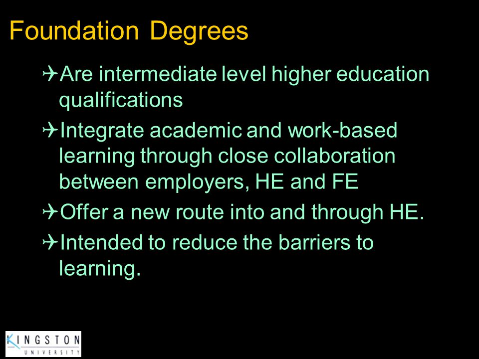 Foundation Degrees Are intermediate level higher education qualifications Integrate academic and work-based learning through close collaboration betwe