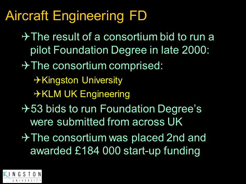 Aircraft Engineering FD The result of a consortium bid to run a pilot Foundation Degree in late 2000: The consortium comprised: Kingston University KL