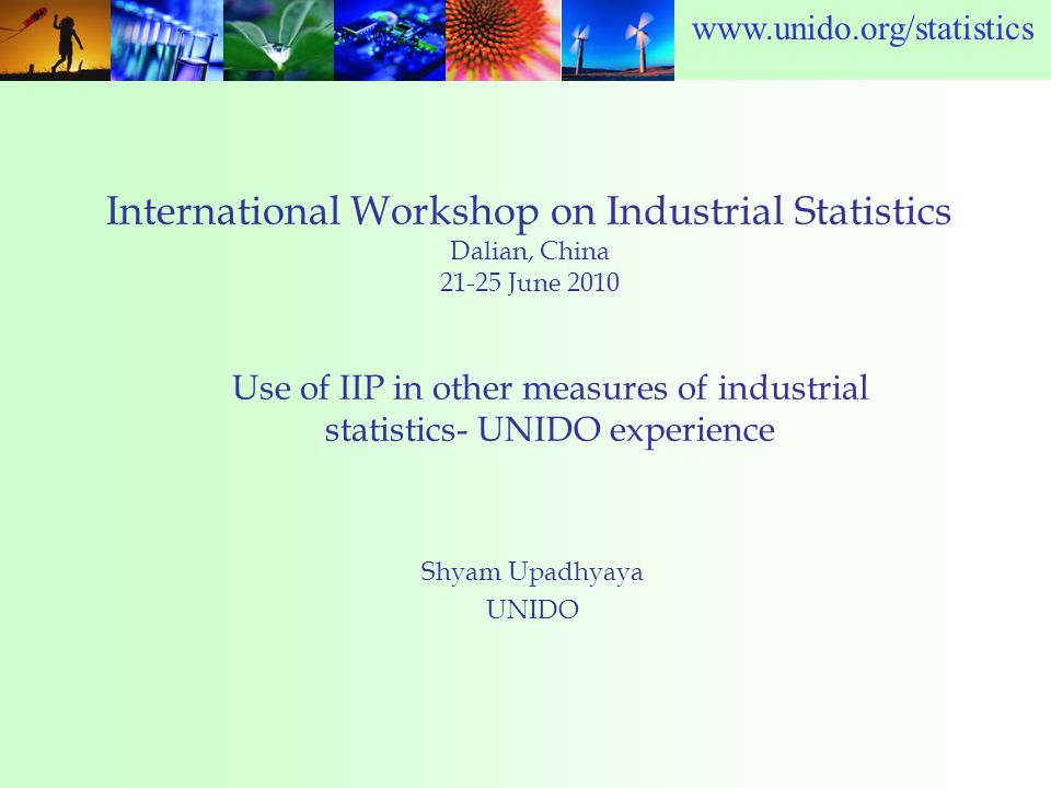www.unido.org/statistics International Workshop on Industrial Statistics Dalian, China 21-25 June 2010 Shyam Upadhyaya UNIDO Use of IIP in other measures of industrial statistics- UNIDO experience