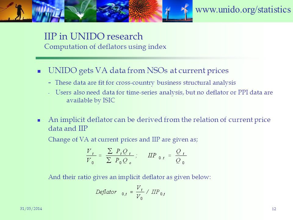 www.unido.org/statistics IIP in UNIDO research Computation of deflators using index UNIDO gets VA data from NSOs at current prices - These data are fit for cross-country business structural analysis - Users also need data for time-series analysis, but no deflator or PPI data are available by ISIC An implicit deflator can be derived from the relation of current price data and IIP Change of VA at current prices and IIP are given as; And their ratio gives an implicit deflator as given below: 31/05/2014 12