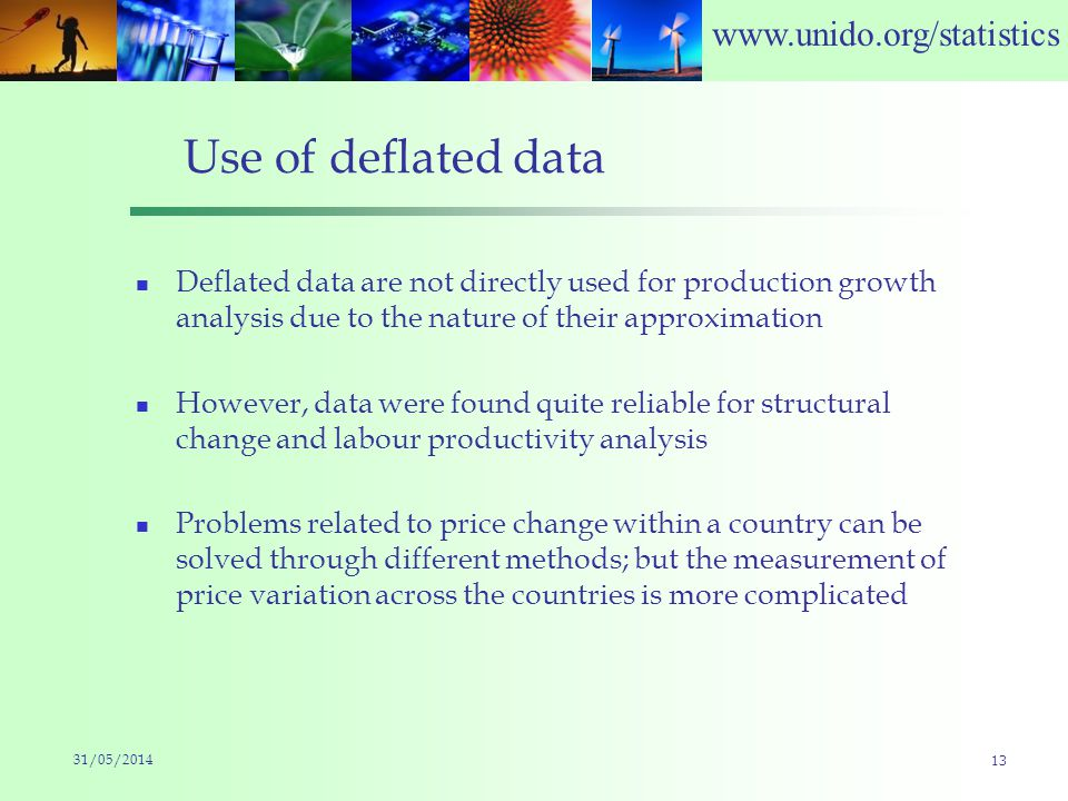 www.unido.org/statistics Use of deflated data Deflated data are not directly used for production growth analysis due to the nature of their approximation However, data were found quite reliable for structural change and labour productivity analysis Problems related to price change within a country can be solved through different methods; but the measurement of price variation across the countries is more complicated 31/05/2014 13