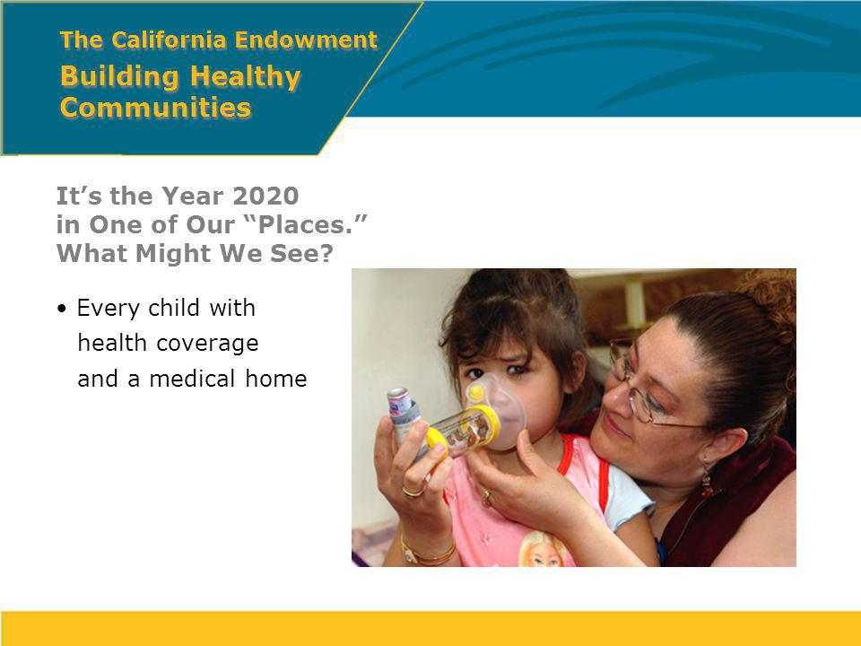 Its the Year 2020 in One of Our Places. What Might We See? Every child with health coverage and a medical home The California Endowment Building Healt